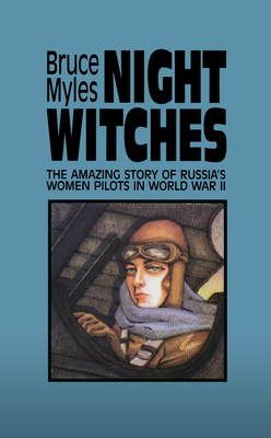 Night Witches: The Amazing Story of Russia's Women Pilots in WWII - Myles, Bruce