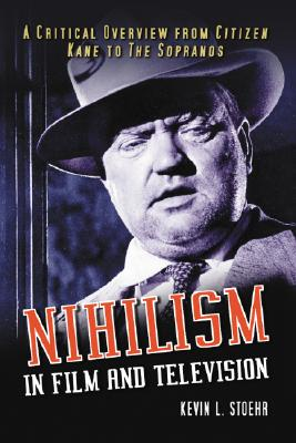 Nihilism in Film and Television: A Critical Overview from Citizen Kane to the Sopranos - Stoehr, Kevin L