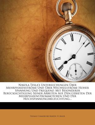 Nikola Tesla's Untersuchungen Uber Mehrphasenstr Me Und Uber Wechselstr Me Hoher Spannung Und Frequenz: Mit Besonderer Uber Cksichtigung Seiner Arbeiten - Martin, Thomas Commerford, and Maser, H