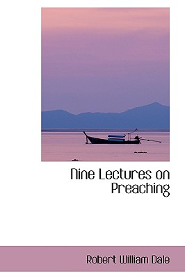 Nine Lectures on Preaching - Dale, Robert William