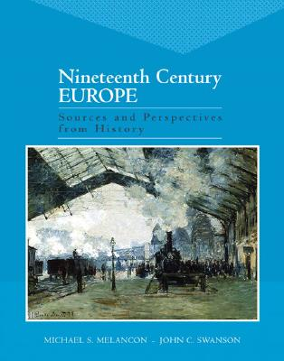 Nineteenth Century Europe: Sources and Perspectives from History - Melancon, Michael S, and Swanson, John C, Professor