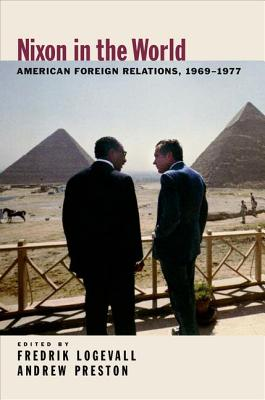 Nixon in the World: American Foreign Relations, 1969-1977 - Logevall, Fredrik (Editor)