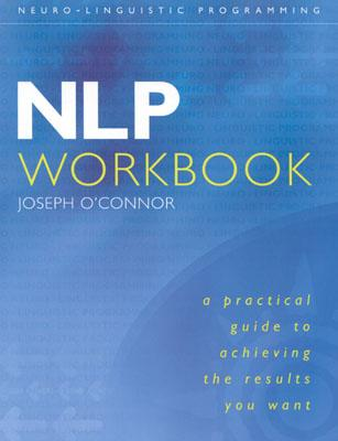 Nlp Workbook: A Practical Guide to Achieving the Results You Want - O'Conner, Joseph