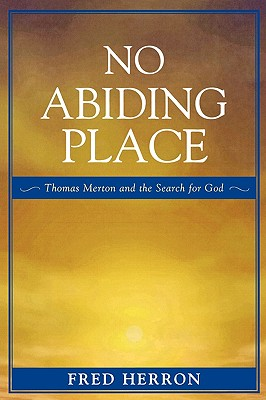 No Abiding Place: Thomas Merton and the Search for God - Herron, Fred