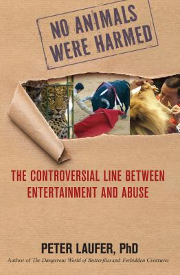 No Animals Were Harmed: The Controversial Line Between Entertainment and Abuse - Laufer, Peter