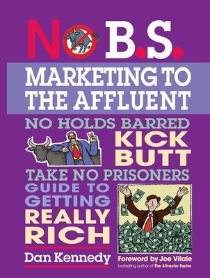 No B.S. Marketing to the Affluent: No Holds Barred, Kick Butt, Take No Prisoners Guide to Getting Really Rich - Kennedy, Dan S, and Vitale, Joe, Dr. (Foreword by)