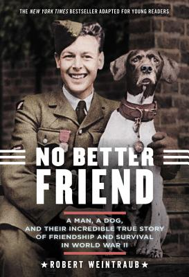 No Better Friend: Young Readers Edition: A Man, a Dog, and Their Incredible True Story of Friendship and Survival in World War II - Weintraub, Robert