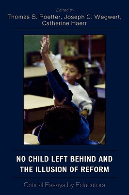 No Child Left Behind and the Illusion of Reform: Critical Essays by Educators - Poetter, Thomas S (Editor), and Haerr, Catherine (Editor), and Poetter, Thomas S (Editor)