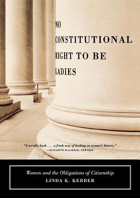 No Constitutional Right to Be Ladies: Women and the Obligations of Citizenship - Kerber, Linda K