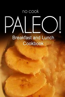 No-Cook Paleo! - Breakfast and Lunch Cookbook: Ultimate Caveman Cookbook Series, Perfect Companion for a Low Carb Lifestyle, and Raw Diet Food Lifestyle - Ben Plus Publishing No-Cook Paleo Series