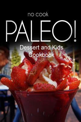 No-Cook Paleo! - Dessert and Kids Cookbook: Ultimate Caveman Cookbook Series, Perfect Companion for a Low Carb Lifestyle, and Raw Diet Food Lifestyle - Ben Plus Publishing No-Cook Paleo Series