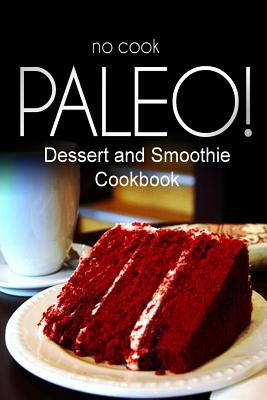 No-Cook Paleo! - Dessert and Smoothie Cookbook: Ultimate Caveman Cookbook Series, Perfect Companion for a Low Carb Lifestyle, and Raw Diet Food Lifestyle - Ben Plus Publishing No-Cook Paleo Series