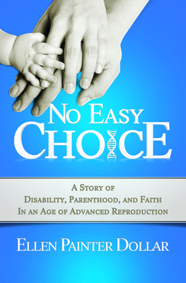 No Easy Choice: A Story of Disability, Parenthood, and Faith in an Age of Advanced Reproduction - Dollar, Ellen Painter