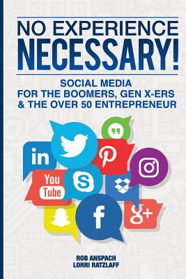 No Experience Necessary: Social Media for the Boomers, Gen X-Ers & the Over 50 Entrepreneur - Anspach, Rob