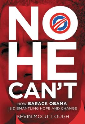 No He Can't: How Barack Obama Is Dismantling Hope and Change - McCullough, Kevin