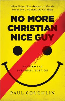 No More Christian Nice Guy: When Being Nice--Instead of Good--Hurts Men, Women, and Children - Coughlin, Paul