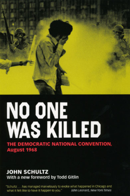No One Was Killed: The Democratic National Convention, August 1968 - Schultz, John, and Gitlin, Todd (Foreword by), and Schultz, John (Afterword by)