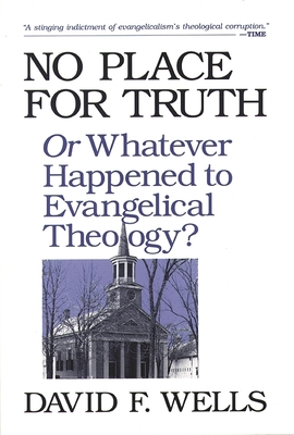 No Place for Truth: Or Whatever Happened to Evangelical Theology? - Wells, David F.