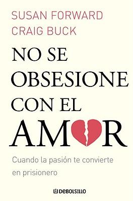 No Se Obsesione Con el Amor: Cuando la Pasion Te Convierte en Prisionero - Forward, Susan, Dr., and Buck, Craig