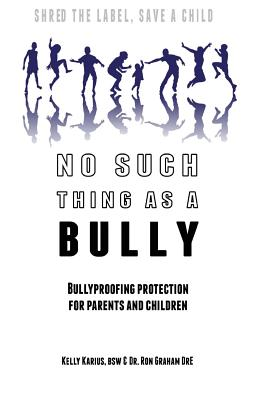 No Such Thing as a Bully - Shred the Label, Save a Child: Bullyproofing Protection for Parents and Children - Karius Bsw, Kelly, and Graham Dre, Dr Ron