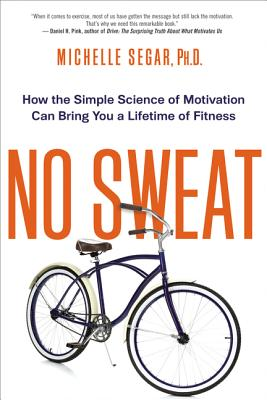 No Sweat: How the Simple Science of Motivation Can Bring You a Lifetime of Fitness - Segar, Michelle