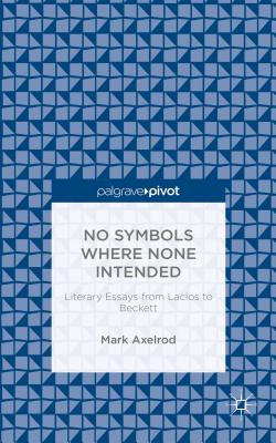 No Symbols Where None Intended: Literary Essays from Laclos to Beckett - Axelrod, Mark
