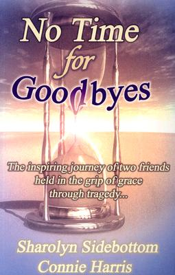 No Time for Goodbyes: The Inspiring Journey of Two Friends Held in the Grip of Grace Through Tragedy... - Harris, Connie