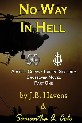 No Way in Hell: A Steel Corps/Trident Security Crossover Novel- Book 1 - Havens, J B, and Cole, Samantha a