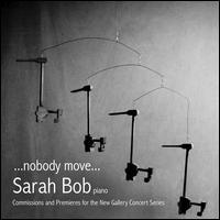Nobody Move... : Commissions and Premieres for the New Gallery Concert Series - Sarah Bob (piano); Sarah Bob (electronics); Sarah Bob (vocals)