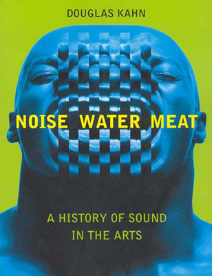 Noise, Water, Meat: A History of Sound in the Arts - Kahn, Douglas