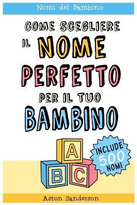 Nomi del Bambino: Come Scegliere Il Nome Perfetto Per Il Tuo Bambino (Con Una Lista Di 500 Nomi Per Bambini) - Sanderson, Aston