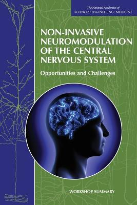 Non-Invasive Neuromodulation of the Central Nervous System: Opportunities and Challenges: Workshop Summary - National Academies of Sciences Engineering and Medicine, and Forum on Neuroscience and Nervous System Disorders, and Board on...