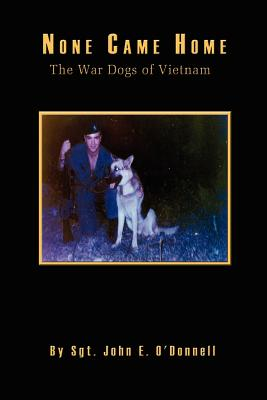 None Came Home: The War Dogs of Vietnam - O'Donnell, John E