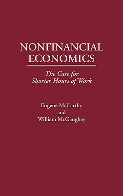 Nonfinancial Economics: The Case for Shorter Hours of Work - McCarthy, Eugene, and McGuaghey, William