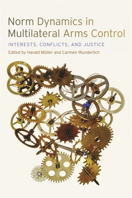 Norm Dynamics in Multilateral Arms Control: Interests, Conflicts, and Justice - Below, Alexis (Contributions by), and Hellmann, Andrea (Contributions by), and Schaper, Annette (Contributions by)