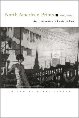 North American Prints, 1913-1947: An Examination at Century's End - Tatham, David (Editor)