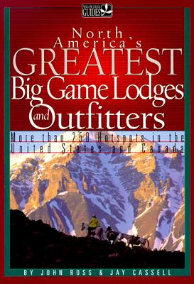 North America's Greatest Hunting Lodges and Outfitters - Ross, John E, and Cassell, Jay