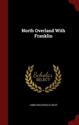 North Overland with Franklin - Oxley, James MacDonald