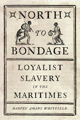 North to Bondage: Loyalist Slavery in the Maritimes - Whitfield, Harvey Amani