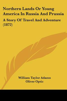 Northern Lands or Young America in Russia and Prussia: A Story of Travel and Adventure (1872) - Adams, William Taylor, and Optic, Oliver, Professor