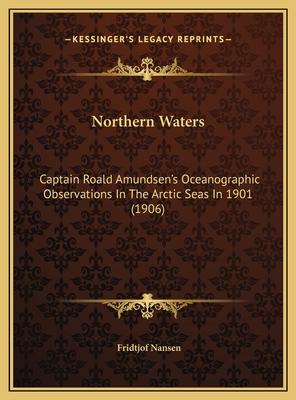 Northern Waters: Captain Roald Amundsen's Oceanographic Observations in the Arctic Seas in 1901 (1906) - Nansen, Fridtjof, Dr.