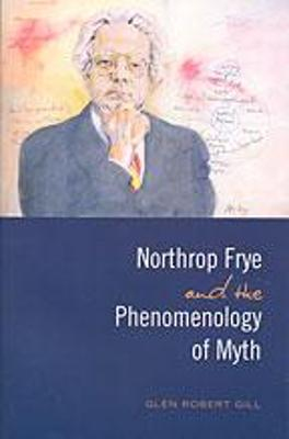 Northrop Frye and the Phenomenology of Myth - Gill, Glen Robert