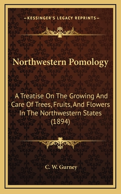 Northwestern Pomology: A Treatise on the Growing and Care of Trees, Fruits, and Flowers in the Northwestern States (1894) - Gurney, C W