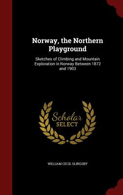 Norway, the Northern Playground: Sketches of Climbing and Mountain Exploration in Norway Between 1872 and 1903 - Slingsby, William Cecil