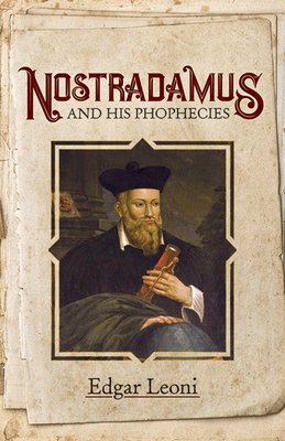 Nostradamus and His Prophecies - Leoni, Edgar, and Nostradamus