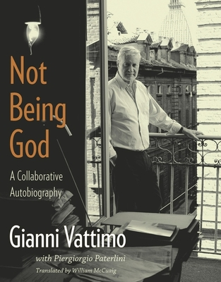 Not Being God: A Collaborative Autobiography - Vattimo, Gianni, and Paterlini, Piergiorgio, and McCuaig, William (Translated by)