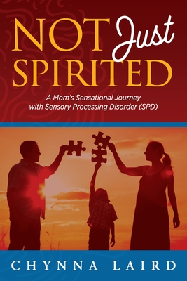 Not Just Spirited: A Mom's Sensational Journey with Sensory Processing Disorder (SPD) - Laird, Chynna T, and Steadman, Shane (Foreword by)
