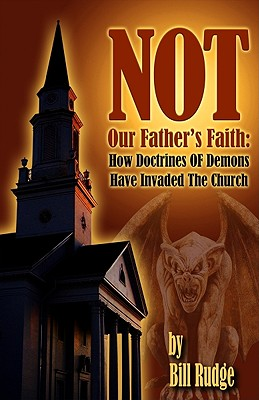 Not Our Fathers Faith: How Doctrines of Demons Have Invaded the Church - Rudge, Bill