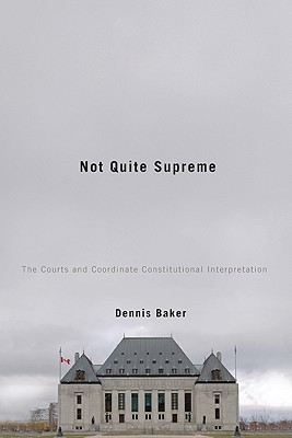 Not Quite Supreme: The Courts and Coordinate Constitutional Interpretation - Baker, Dennis Rene