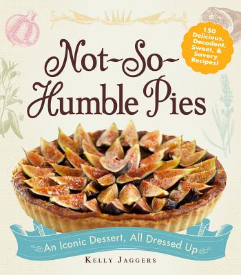 Not-So-Humble Pies: An Iconic Dessert, All Dressed Up - Jaggers, Kelly